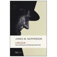 Lincoln. Storia dell'uomo che liberò gli Stati Uniti