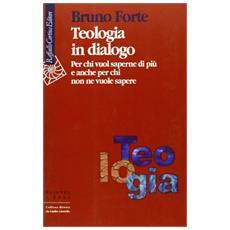 Teologia in dialogo. Per chi vuol saperne di pi� e anche per chi non ne vuole sapere