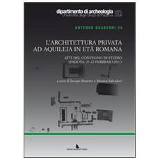 L'architettura privata ad Aquileia in età romana. Atti del Convegno di studio (Padova, 21-22 febbraio 2011)