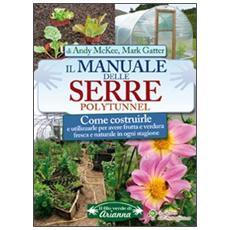 Il manuale delle serre Polytunnel. Come costruirle e utilizzarle per ottenere frutta e verdura fresca e naturale in ogni stagione