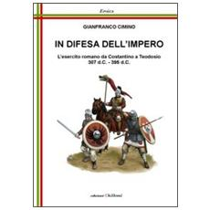 In difesa dell'impero. L'esercito romano da Costantino a Teodosio 307 d. C. 395 d. C.