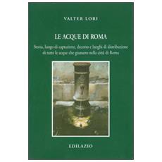 Le acque di Roma. Storia, luogo di captazione, decorso e luoghi di distribuzione di tutte le acque che giunsero nella città di Roma