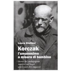 Korczak: l'umanesimo a misura di bambino. Storia del pedagogista martire nel lager con i suoi 203 ragazzi