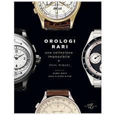 Orologi rari. Una collezione impossibile. Ediz. a colori