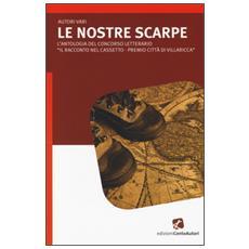 Nostre scarpe. L'antologia del concorso letterario �Il racconto nelcassetto-Premio citt� di Villaricca� (Le)