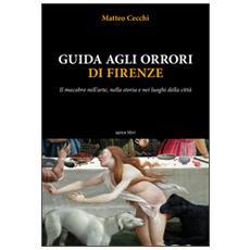 Guida agli orrori di Firenze. Il macabro nell'arte, nella storia e nei luoghi della città