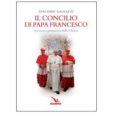 Il Concilio di papa Francesco. La nuova primavera della Chiesa
