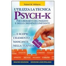 Utilizza la tecnica Psych-K per liberarti del passato e delle credenze limitanti. . . e scopri l'elemento mancante nella tua vita