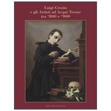 Luigi Crosio e gli artisti ad Acqui Terme tra '800 e '900. Ediz. illustrata