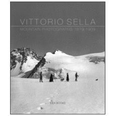 Vittorio Sella. Mountain photographs 1879-1909. Ediz. italiana, francese, inglese e olandese