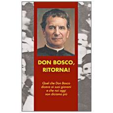Don Bosco, ritorna! Quel che don Bosco diceva ai suoi giovani e che noi oggi non diciamo più