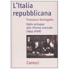 L'Italia repubblicana. Dallo sviluppo alle riforme mancate (1945-2008)