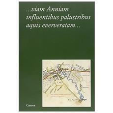 Viam anniam influentibus palustribus aquis eververatam. . . Tradizione, mito, storia e katastrophé di una strada romana