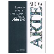 Nuova arte. Rassegna di artisti e partecipanti al Premio «Arte» 2007