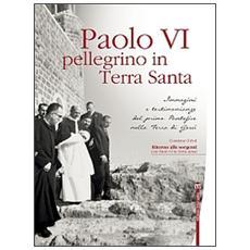 Paolo VI pellegrino in Terra Santa. Immagini e testimonianze del primo Pontefice nella Terra di Gesù. Con DVD