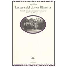 La casa del dottor Blanche. Storia di un luogo di cura e dei suoi ospiti, da Nerval a Maupassant
