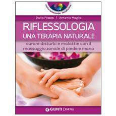 Riflessologia. una terapia naturale. Curare disturbi e malattie con il massaggio zonale di piede e mano