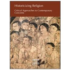 Historicizing religion. Critical approaches to contemporary concerns