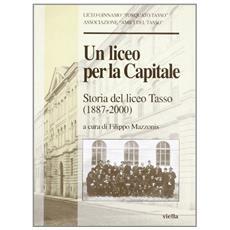 Liceo per la capitale. Storia del Liceo Tasso (1887-2000) (Un)