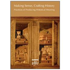 Making sense, crafting history. Practices of producing historical meaning