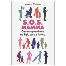 S. O. S. Mamma. Come sopravvivere tra figli, casa e lavoro