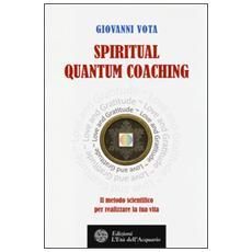 Spiritual quantum coaching. Il metodo scientifico per realizzare la tua vita