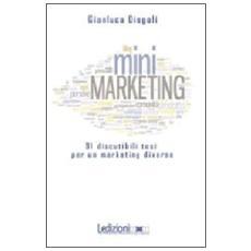(Mini) marketing. 91 discutibili tesi per un marketing diverso