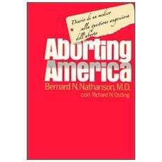 Aborting America. Diario di un medico sulla questione angosciosa dell'aborto
