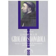 La scomunica di Girolamo Savonarola. Santo e ribelle? Fatti e documenti per un giudizio