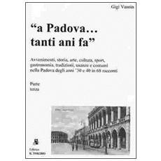 A Padova. . . tanti anni fa (parte terza) . Avvenimenti, storia, arte, cultura, gastronomia, sport. . . usanze e costumi nella Padova degli anni '30 e '40 in 68 racconti