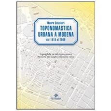 Toponomastica urbana a Modena 1818-2009. I nomi delle vie del centro storico. Memoria dei luoghi e memoria civica