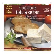 Cucinare tofu & seitan. 100 ricette gustose e sane per sostituire senza rimpianti i prodotti di origine animale