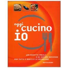 Oggi cucino io. 400 ricette facili e di sicuro successo per tutti i gusti e le occasioni