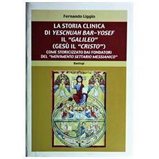 La storia clinica di Yeschuah Bar-Yosef il «Galileo» (Gesù il «Cristo») . Come storicizzato dai fondatori del «movimento settario messianico»