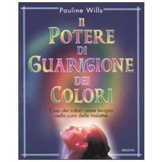 Il potere di guarigione dei colori. L'uso dei colori come terapia nella cura delle malattie