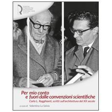 Per mio conto e fuori dalle convenzioni scientifiche. Carlo L. Ragghianti, scritti sull'architettura del XX secolo