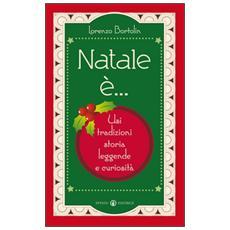 Natale è. . . Usi, tradizioni, storia, leggende e curiosità