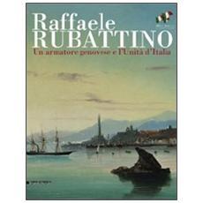 Raffaele Rubattino. Un armatore genovese e l'Unità d'Italia. Catalogo della mostra