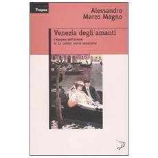 Venezia degli amanti. L'epopea dell'amore in 11 celebri storie veneziane
