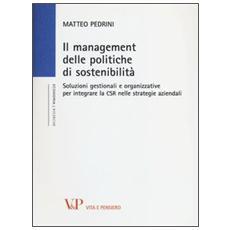 Il management delle politiche di sostenibilità. Soluzioni gestionali e organizzative per integrare la CSR nelle strategie aziendali