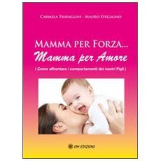 Mamma per forza. . . Mamma per amore. Come affrontare i comportamenti dei nostri figli