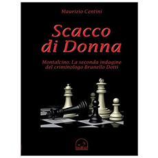 Centini Maurizio. - Scacco Di Donna. Montalcino. La Seconda Indagine Del Criminologo Brunello Dotti.