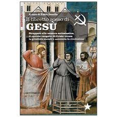 Il libretto rosso di Gesù. Strappato alla censura ecclesiastica, il «quinto vangelo» di Cristo invoca la giustizia sociale e annuncia la rivoluzione
