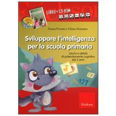 Sviluppare l'intelligenza per la scuola primaria. Giochi e attività di potenziamento cognitivo dai 5 anni. Con CD-ROM
