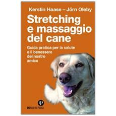 Stretching e massaggio del cane. Guida pratica per la salute e il benessere del nostro amico