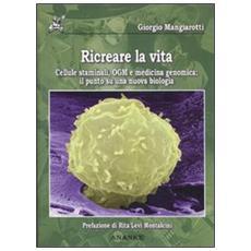 Ricreare la vita. Cellule staminali, OGM e medicina genomica: il punto su una nuova biologia