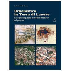 Urbanistica in terra di lavoro. Dai segni del passato ai modelli insediativi del presente