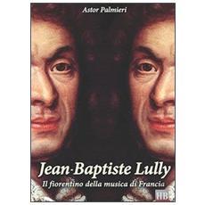 Jean-Baptiste Lully. Il fiorentino della musica di Francia