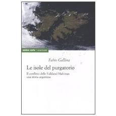 Le isole del purgatorio. Il conflitto delle Falkland-Malvinas: una storia argentina