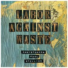 Christopher Paul Stelling - Labor Against Waste